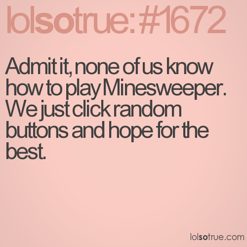 Admit it, none of us know how to play Minesweeper.