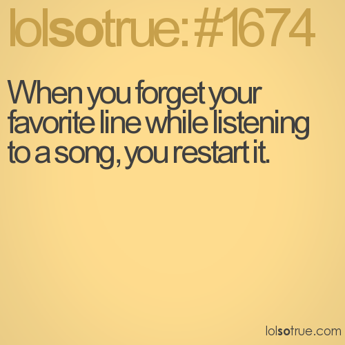 When you forget your favorite line while listening to a song, you restart it.