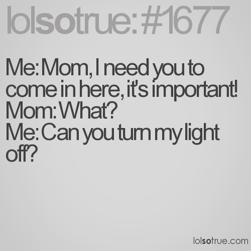 Me: Mom, I need you to come in here, it's important!