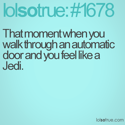 That moment when you walk through an automatic door and you feel like a Jedi.