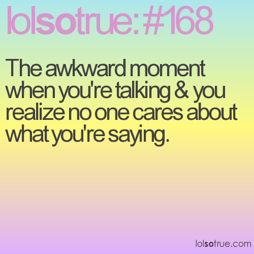 The awkward moment when you're talking & you realize no one cares about what you're saying.