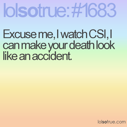 Excuse me, I watch CSI, I can make your death look like an accident.