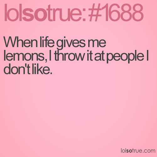 When life gives me lemons, I throw it at people I don't like.