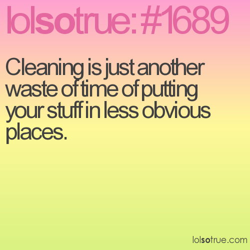 Cleaning is just another waste of time of putting your stuff in less obvious places.