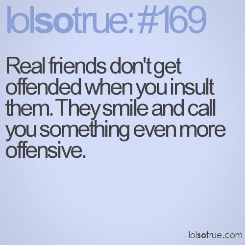 Real friends don't get offended when you insult them. They smile and call you something even more offensive.