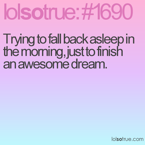 Trying to fall back asleep in the morning, just to finish an awesome dream.