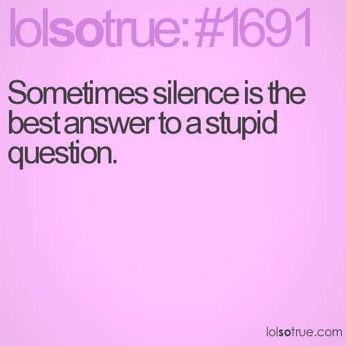 Sometimes silence is the best answer to a stupid question.