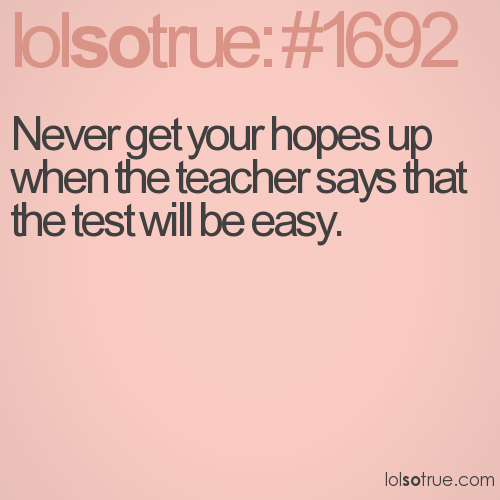 Never get your hopes up when the teacher says that the test will be easy.