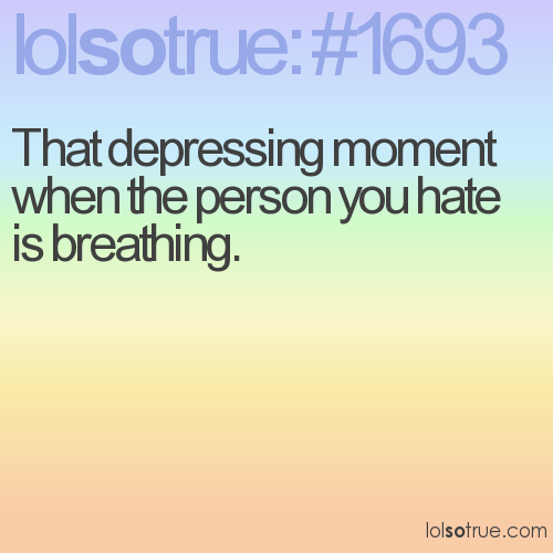 That depressing moment when the person you hate is breathing.