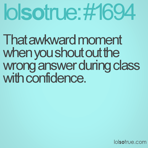 That awkward moment when you shout out the wrong answer during class with confidence.