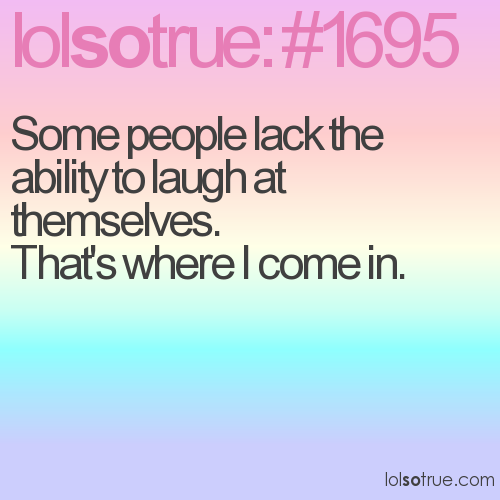 Some people lack the ability to laugh at themselves. 