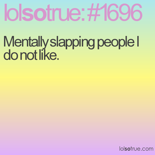 Mentally slapping people I do not like.