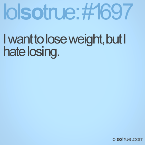 I want to lose weight, but I hate losing.