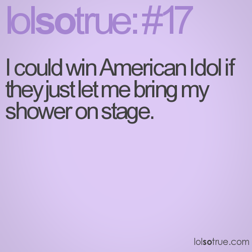 I could win American Idol if they just let me bring my shower on stage.
