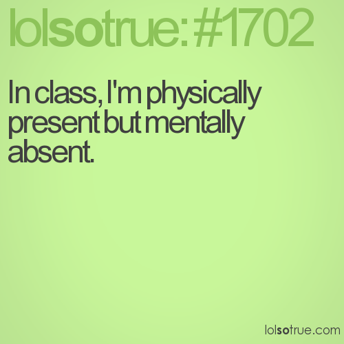 In class, I'm physically present but mentally absent.