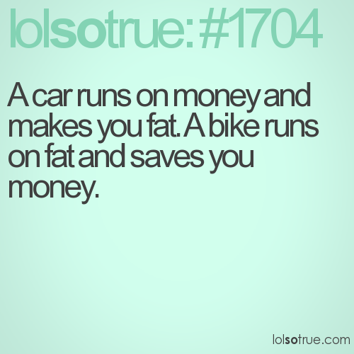 A car runs on money and makes you fat. A bike runs on fat and saves you money.