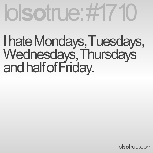 I hate Mondays, Tuesdays, Wednesdays, Thursdays and half of Friday.