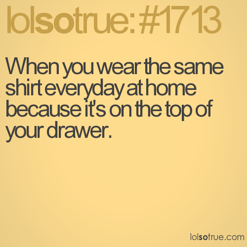 When you wear the same shirt everyday at home because it's on the top of your drawer.