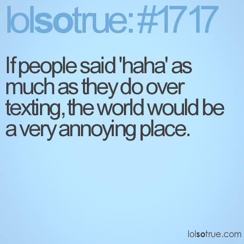 If people said 'haha' as much as they do over texting, the world would be a very annoying place.