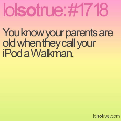 You know your parents are old when they call your iPod a Walkman.