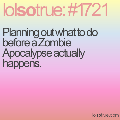 Planning out what to do before a Zombie Apocalypse actually happens.