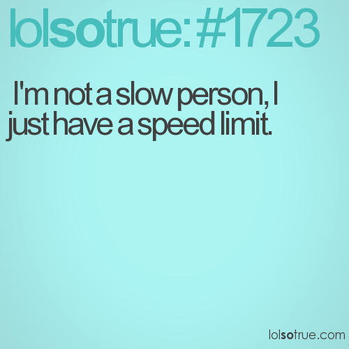 I'm not a slow person, I just have a speed limit.