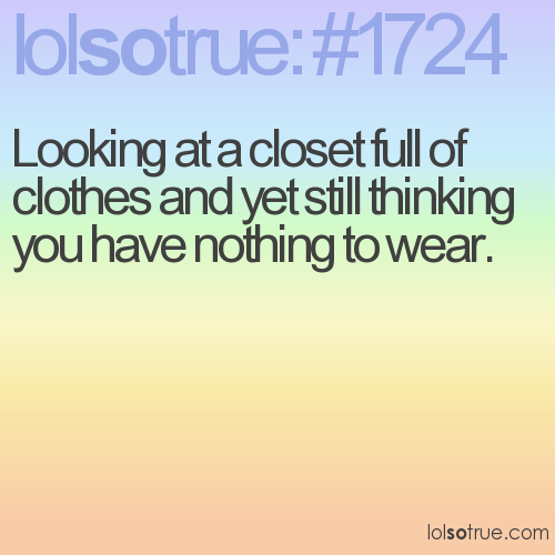 Looking at a closet full of clothes and yet still thinking you have nothing to wear.