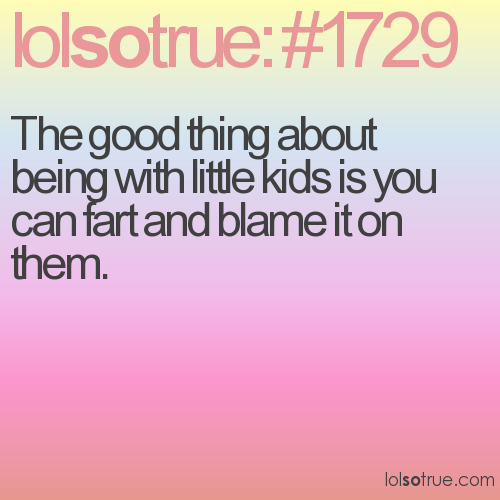 The good thing about being with little kids is you can fart and blame it on them.