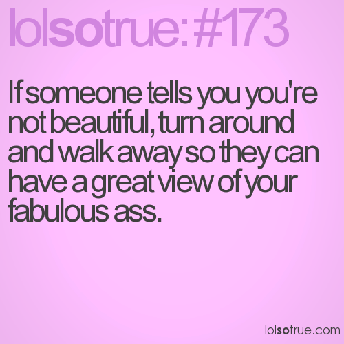 If someone tells you you're not beautiful, turn around and walk away so they can have a great view of your fabulous ass.