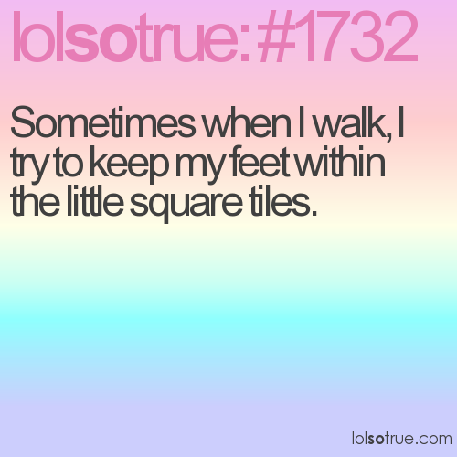 Sometimes when I walk, I try to keep my feet within the little square tiles.
