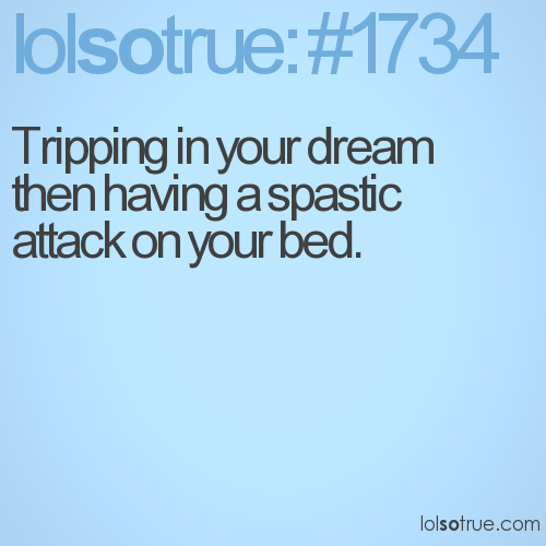 Tripping in your dream then having a spastic attack on your bed.