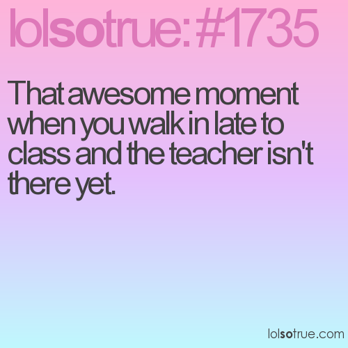That awesome moment when you walk in late to class and the teacher isn't there yet.