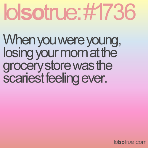 When you were young, losing your mom at the grocery store was the scariest feeling ever.