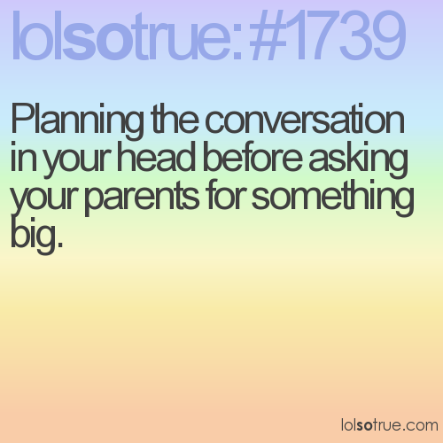 Planning the conversation in your head before asking your parents for something big.