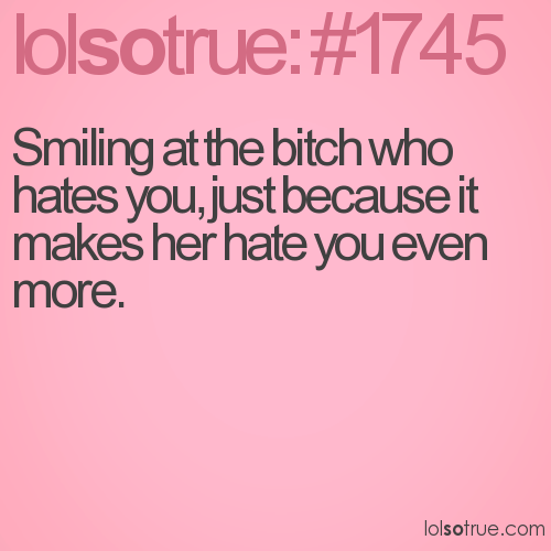 Smiling at the bitch who hates you, just because it makes her hate you even more.