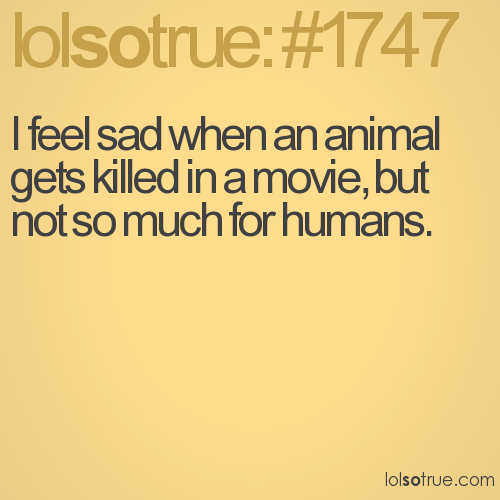 I feel sad when an animal gets killed in a movie, but not so much for humans.