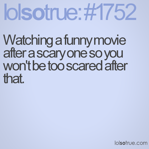 Watching a funny movie after a scary one so you won't be too scared after that.