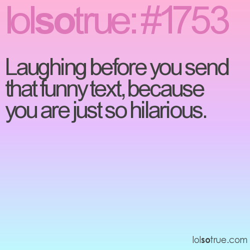Laughing before you send that funny text, because you are just so hilarious.