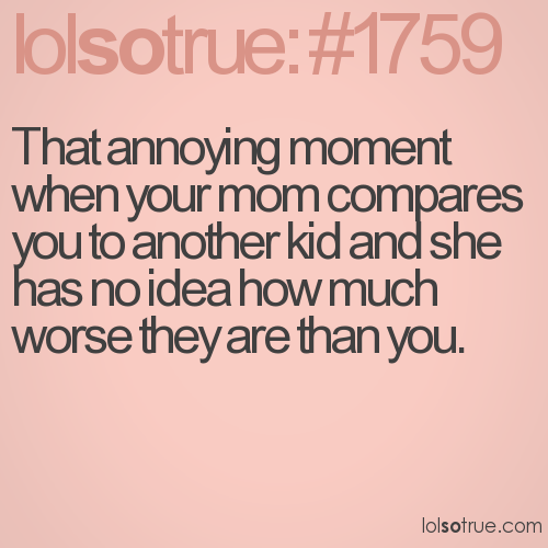 That annoying moment when your mom compares you to another kid and she has no idea how much worse they are than you.
