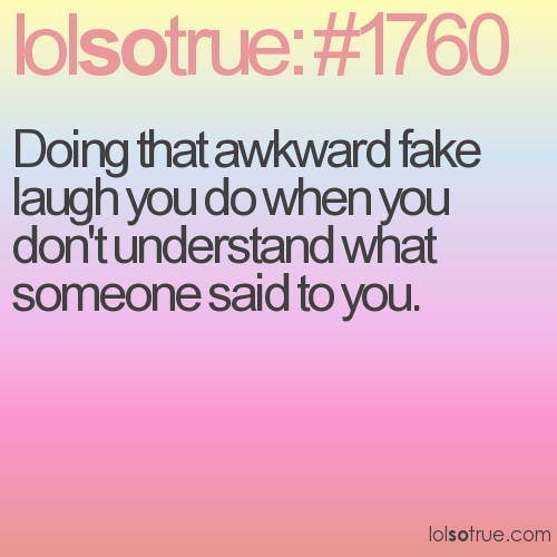 Doing that awkward fake laugh you do when you don't understand what someone said to you.