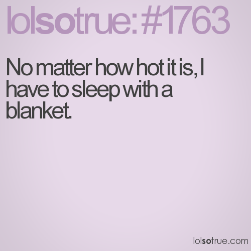 No matter how hot it is, I have to sleep with a blanket.