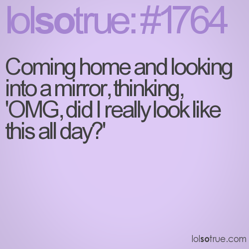 Coming home and looking into a mirror, thinking, 'OMG, did I really look like this all day?'