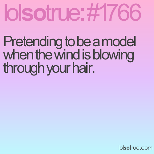 Pretending to be a model when the wind is blowing through your hair.