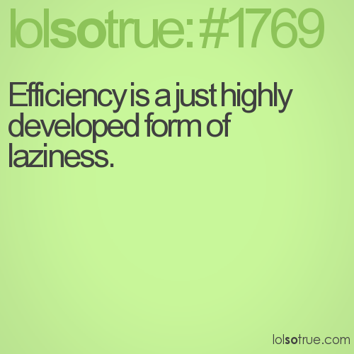 Efficiency is a just highly developed form of laziness.