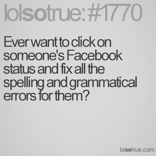 Ever want to click on someone's Facebook status and fix all the spelling and grammatical errors for them?