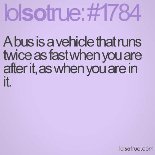 A bus is a vehicle that runs twice as fast when you are after it, as when you are in it.