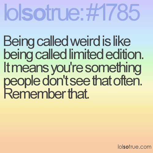 Being called weird is like being called limited edition. 