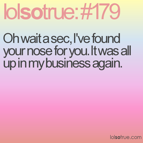 Oh wait a sec, I've found your nose for you. It was all up in my business again.