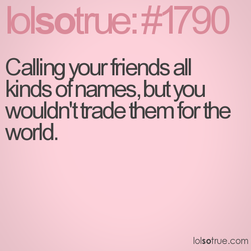 Calling your friends all kinds of names, but you wouldn't trade them for the world.