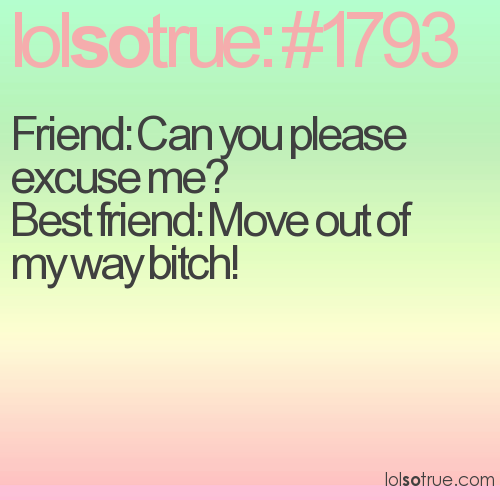 Friend: Can you please excuse me? Best friend: Move out of my way bitch!